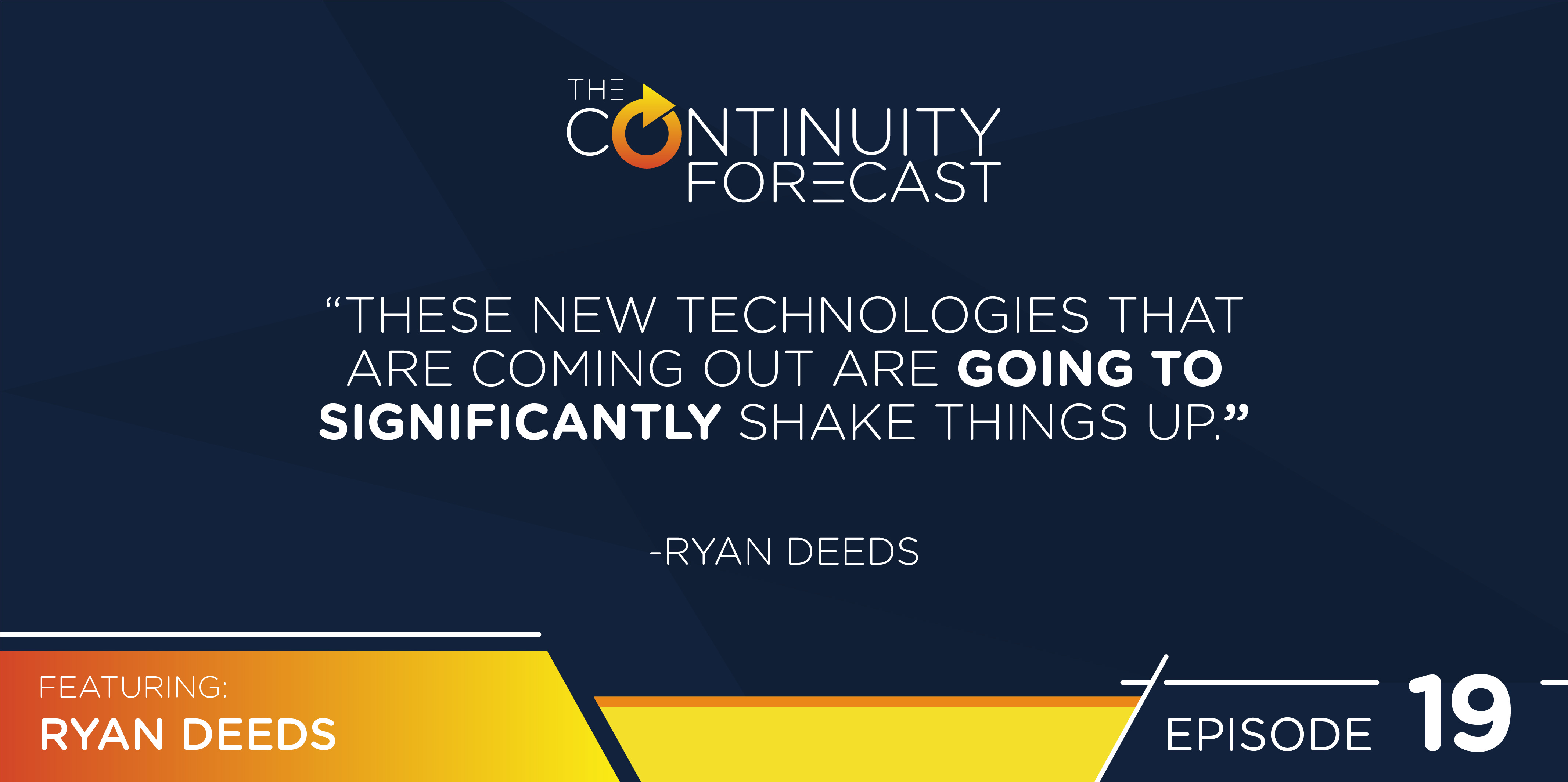 "A quote from Ryan Deeds on our latest Continuity Forecast podcast ""These new technologies that are coming out are going to significantly shake things up"""
