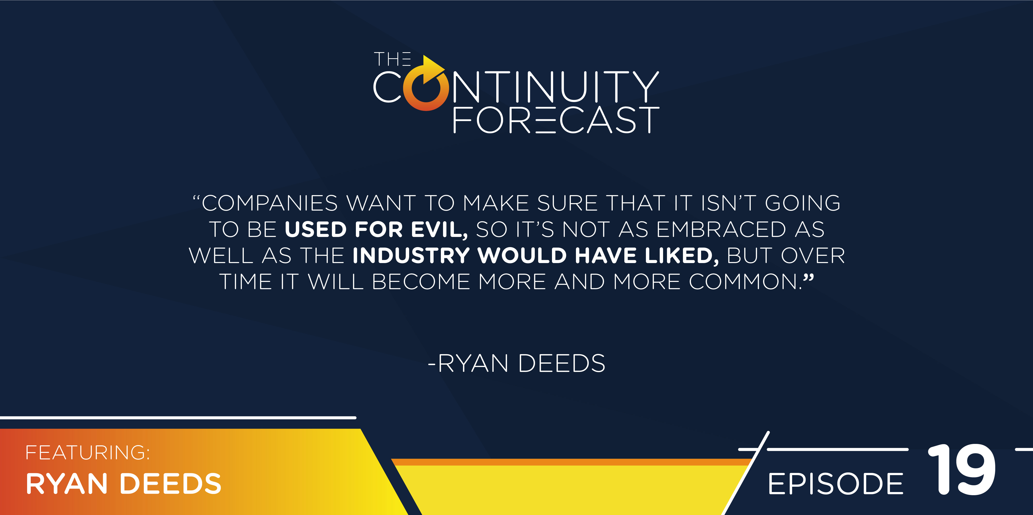 "A quote from Ryan Deeds on our latest Continuity Forecast podcast ""Companies want to make sure that it isn't going to be used for evil, so it's not as embraced as well as the industry would have liked, but over time it will become more and more common."""