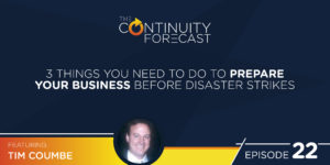 Tim Coumbe on the Continuity Forecast, Episode 22 3 Things You Need to do to prepare your business before disaster strikes