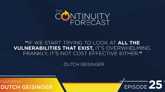 "While on Earth Networks Continuity Forecast podcast about business continuity, Dutch Geisinger said "" If we start trying to look at all the vulnerabilities that exist, it's overwhelming. Frankly, it's not cost effect either."""